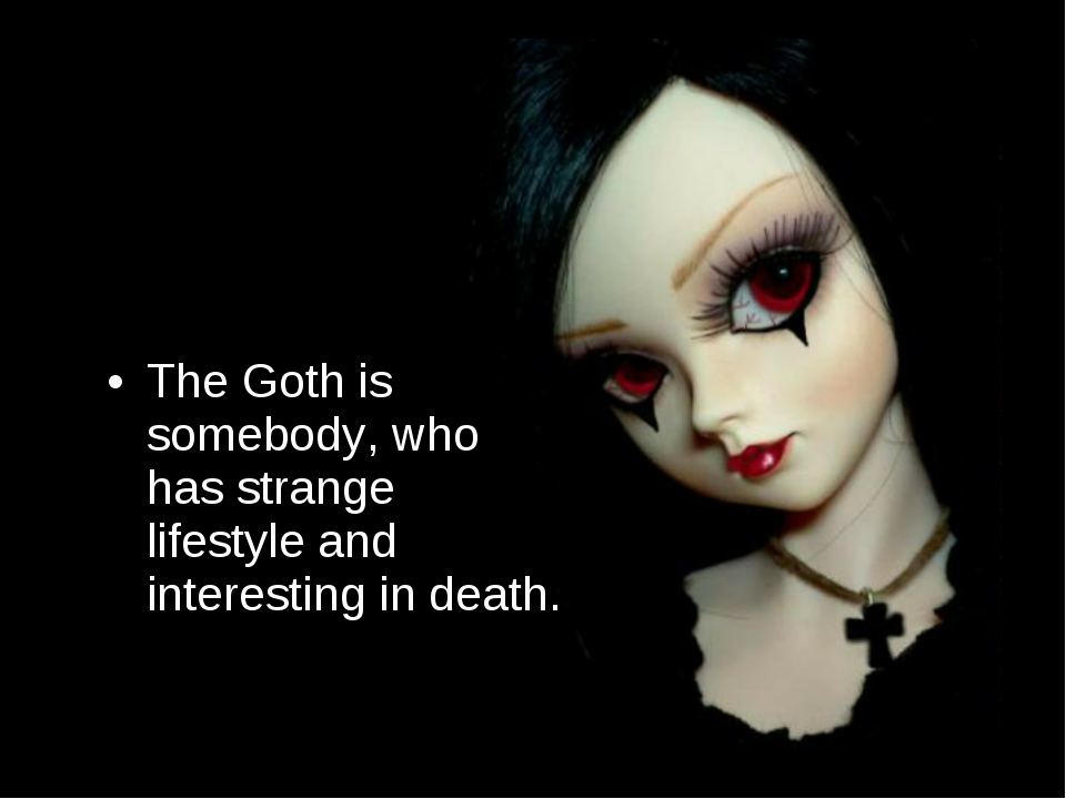 The Goth is somebody, who has strange lifestyle and interesting in death.