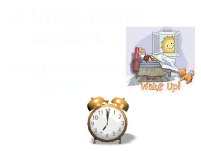 2. Нужно всегда вставать … в одно и то же время.