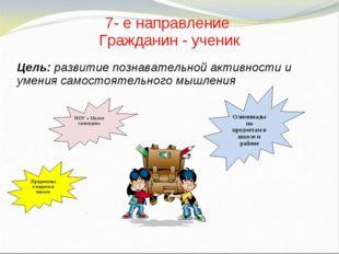 7- е направление Гражданин - ученик Цель: развитие познавательной активности