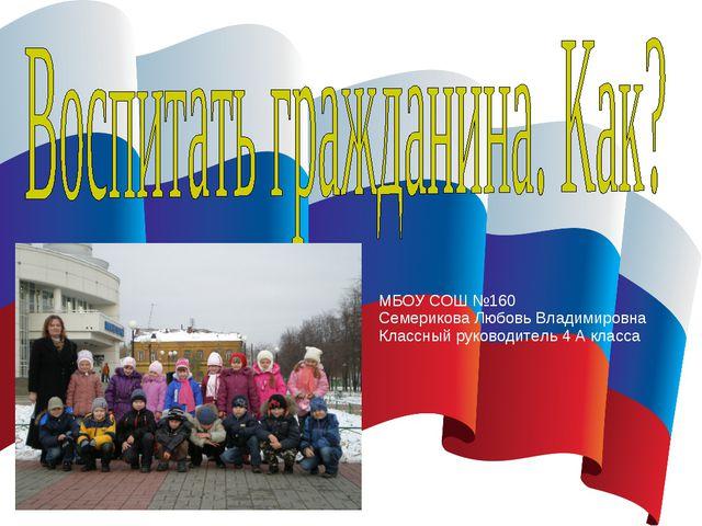 МБОУ СОШ №160 Семерикова Любовь Владимировна Классный руководитель 4 А класса