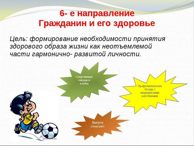 6- е направление Гражданин и его здоровье Цель: формирование необходимости пр...