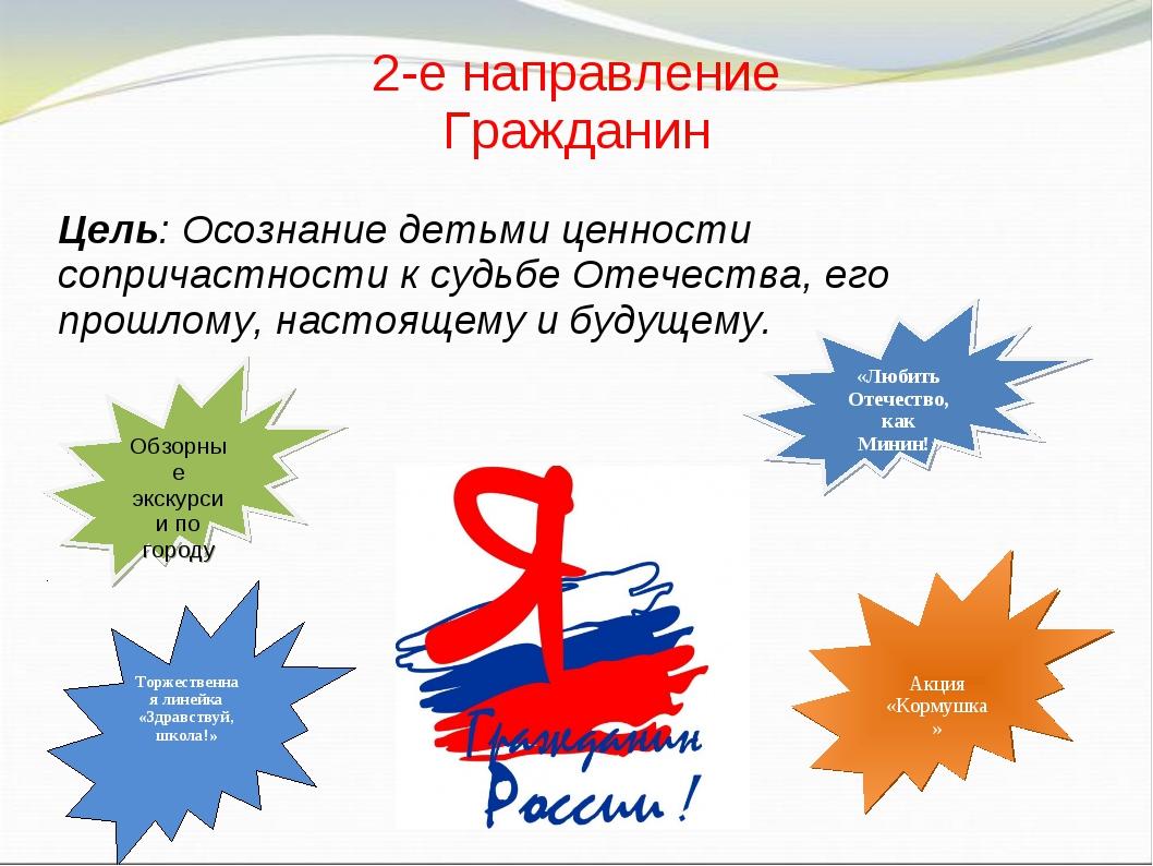 2-е направление Гражданин Цель: Осознание детьми ценности сопричастности к су...