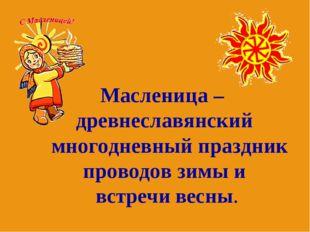 Масленица – древнеславянский многодневный праздник проводов зимы и встречи ве