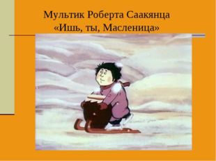 Мультик Роберта Саакянца «Ишь, ты, Масленица»