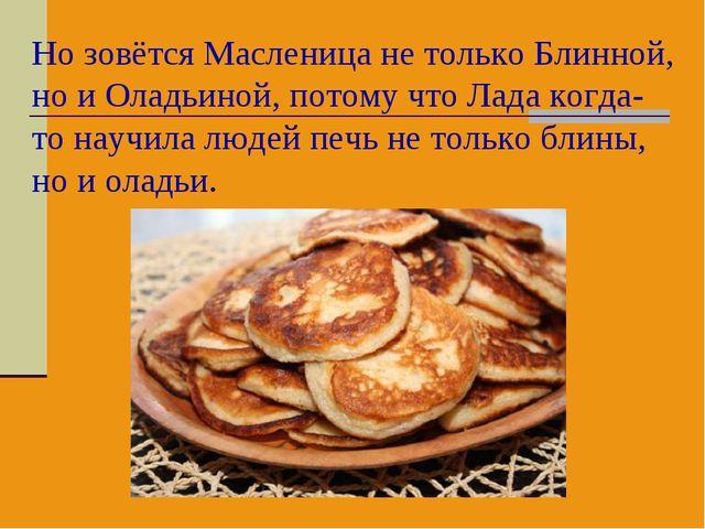 Но зовётся Масленица не только Блинной, но и Оладьиной, потому что Лада когда...