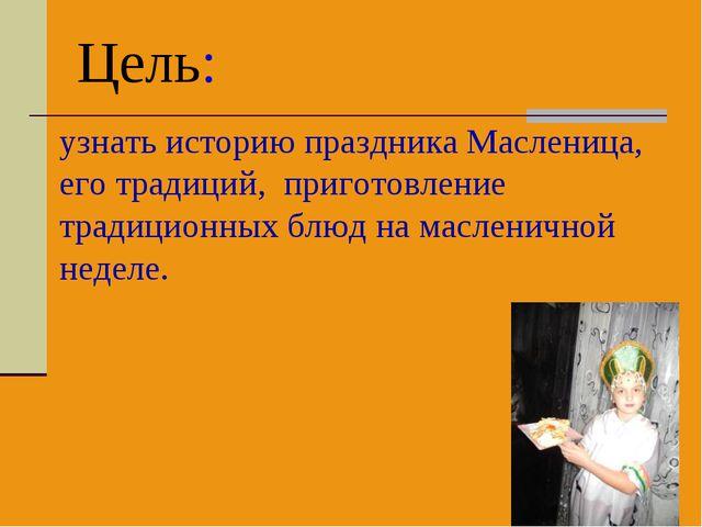 Цель: узнать историю праздника Масленица, его традиций, приготовление традици...