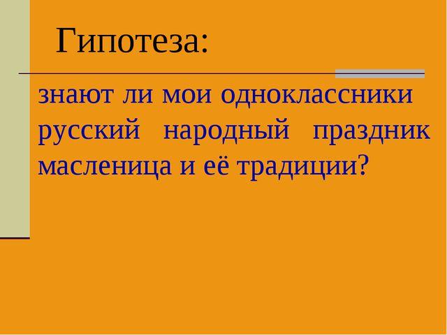 Гипотеза: знают ли мои одноклассники русский народный праздник масленица и её...