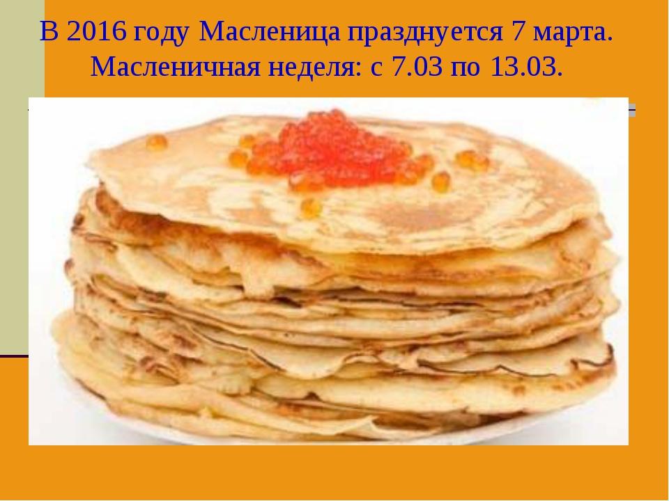 В 2016 году Масленица празднуется 7 марта. Масленичная неделя: с 7.03 по 13.03.