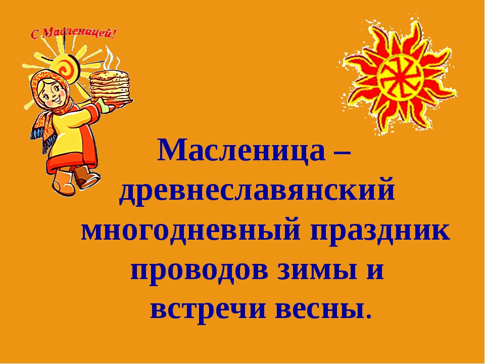 Масленица – древнеславянский многодневный праздник проводов зимы и встречи ве...