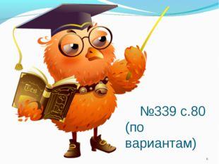 №339 с.80 (по вариантам) *