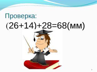 Проверка: (26+14)+28=68(мм) *