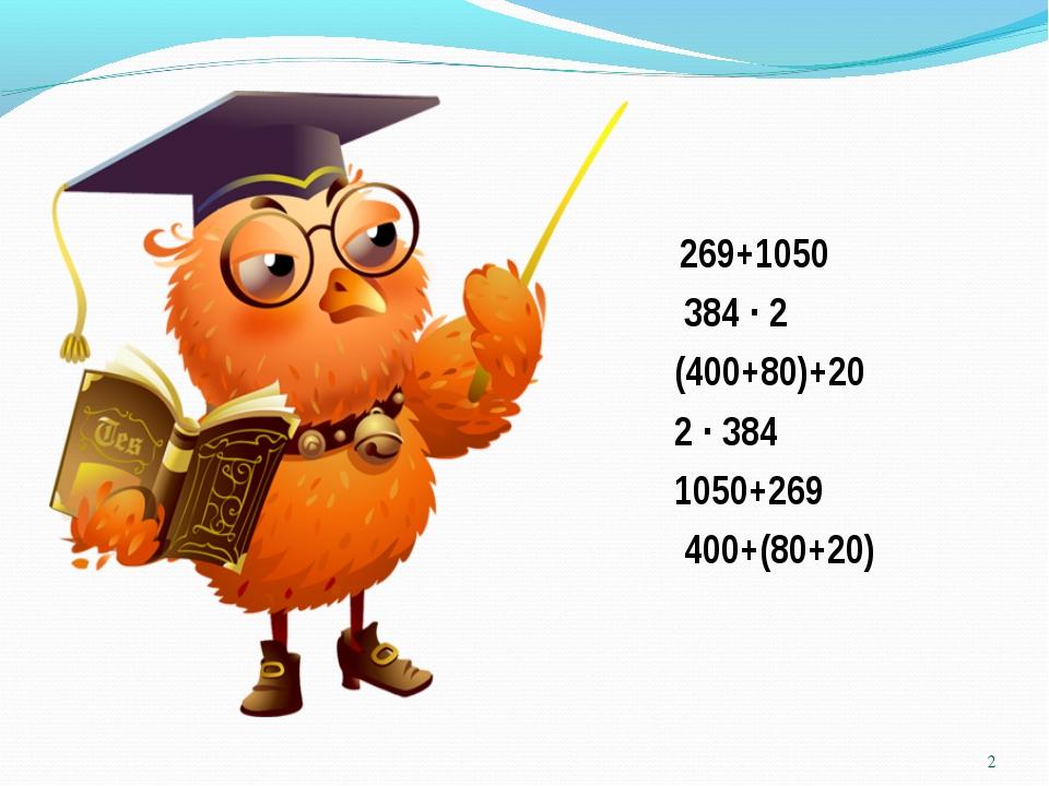 269+1050 384 ∙ 2 (400+80)+20 2 ∙ 384 1050+269 400+(80+20) *
