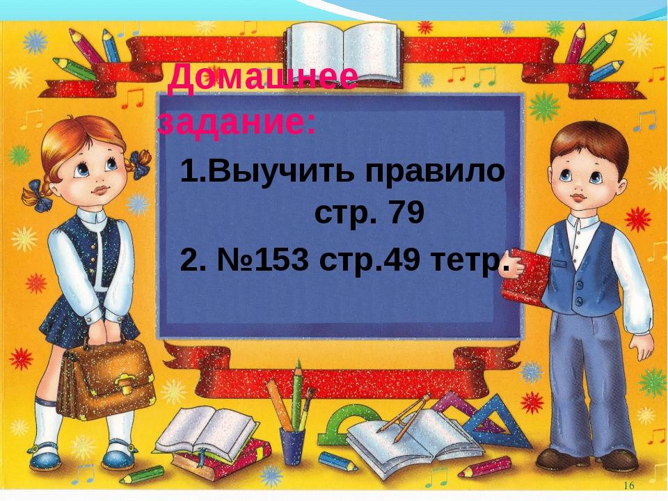 : Домашнее задание: 1.Выучить правило стр. 79 2. №153 стр.49 тетр. *