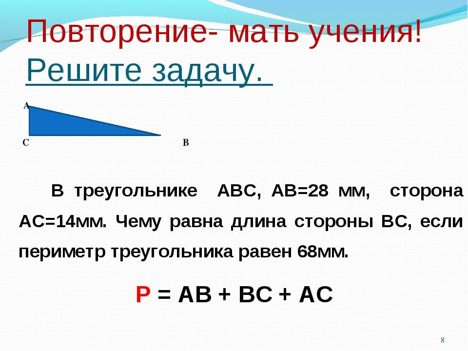 Повторение- мать учения! Решите задачу. А С В В треугольнике АВС, АВ=28 мм, с...