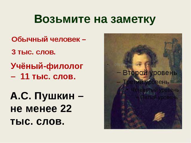 Возьмите на заметку Обычный человек – 3 тыс. слов. А.С. Пушкин – не менее 22...