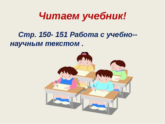 Читаем учебник! Стр. 150- 151 Работа с учебно-научным текстом .