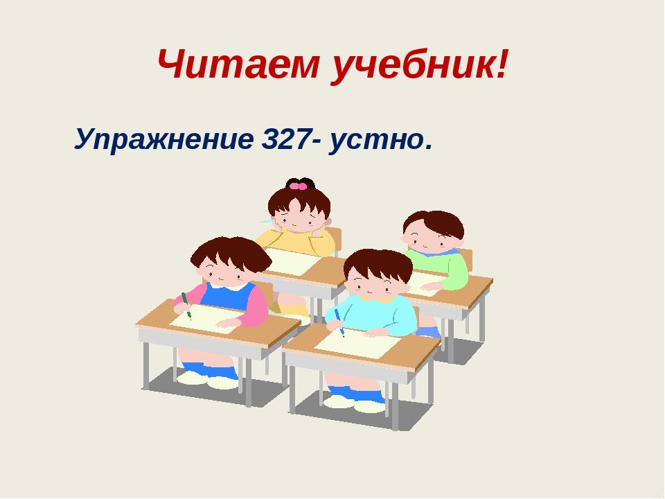 Читаем учебник! Упражнение 327- устно.