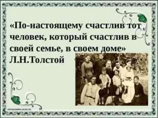 «По-настоящему счастлив тот человек, который счастлив в своей семье, в своем