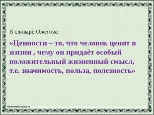 В словаре Ожегова: «Ценности – то, что человек ценит в жизни , чему он придаё