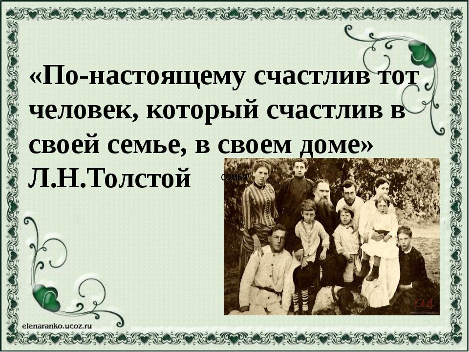 «По-настоящему счастлив тот человек, который счастлив в своей семье, в своем...