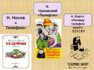Н. Носов « Телефон» К. Чуковский «Телефон» А. Барто «Почему телефон занят»