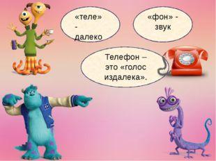 «теле» - далеко «фон» - звук Телефон – это «голос издалека».