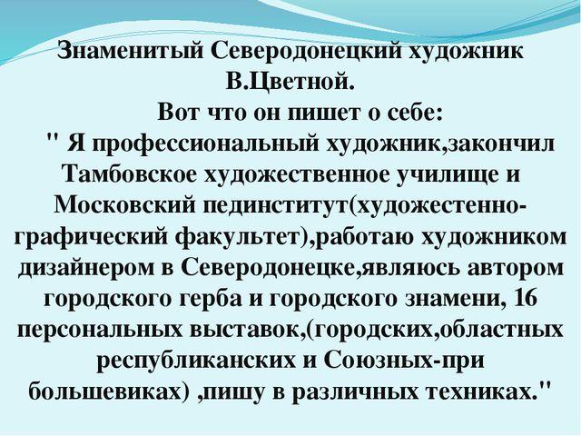 Знаменитый Северодонецкий художник В.Цветной.  Вот что он пишет о себе:  ...