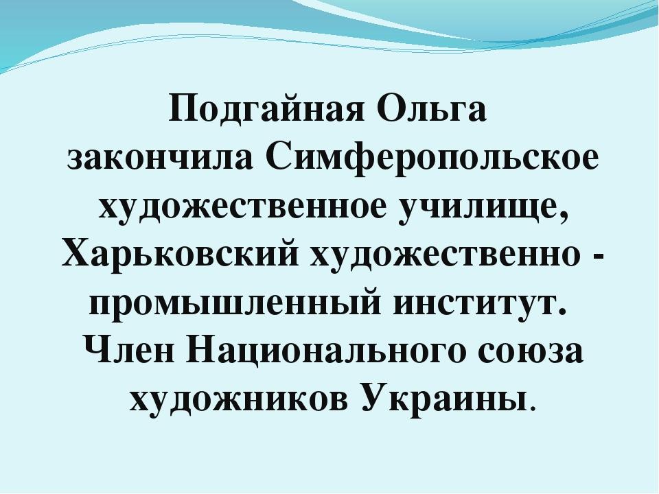 Подгайная Ольга закончила Симферопольское художественное училище, Харьковский...