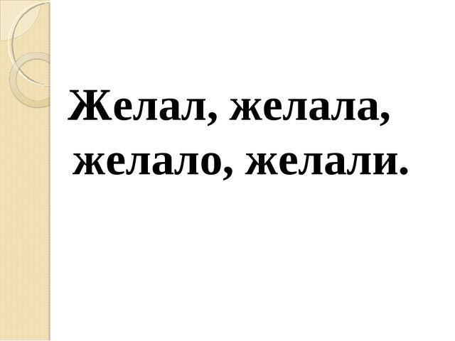 Желал, желала, желало, желали.