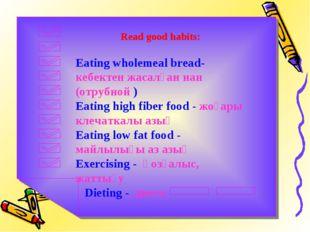 Read good habits: Eating wholemeal bread- кебектен жасалған нан (отрубной ) E