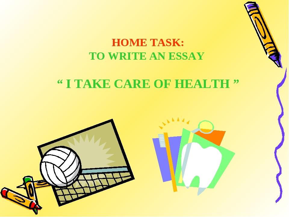 "HOME TASK: TO WRITE AN ESSAY "" I TAKE CARE OF HEALTH """
