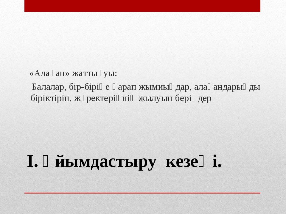 І. Ұйымдастыру кезеңі. «Алақан» жаттығуы: Балалар, бір-біріңе қарап жымиыңдар...