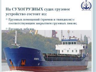 На СУХОГРУЗНЫХ судах грузовое устройство состоит из: Грузовых помещений (трюм