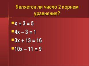 Является ли число 2 корнем уравнения? х + 3 = 5 4х – 3 = 1 3х + 13 = 16 10х –