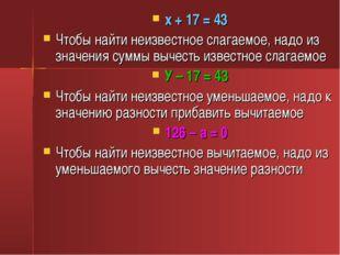 х + 17 = 43 Чтобы найти неизвестное слагаемое, надо из значения суммы вычесть