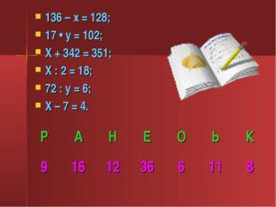 136 – х = 128; 17 • у = 102; Х + 342 = 351; Х : 2 = 18; 72 : у = 6; Х – 7 = 4.