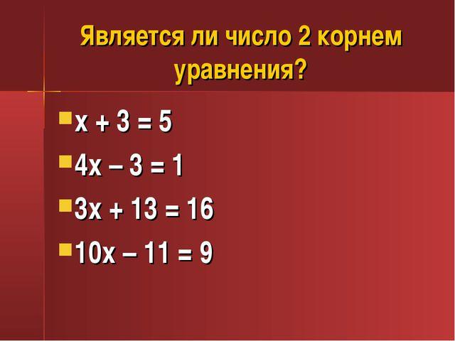 Является ли число 2 корнем уравнения? х + 3 = 5 4х – 3 = 1 3х + 13 = 16 10х –...