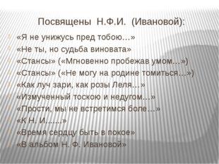 Посвящены Н.Ф.И. (Ивановой): «Я не унижусь пред тобою…» «Не ты, но судьба вин