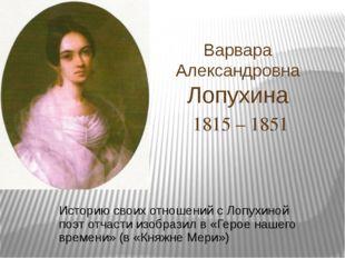 Варвара Александровна Лопухина 1815 – 1851 Историю своих отношений с Лопухино