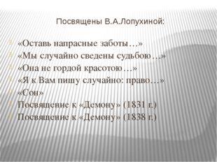 Посвящены В.А.Лопухиной: «Оставь напрасные заботы…» «Мы случайно сведены судь