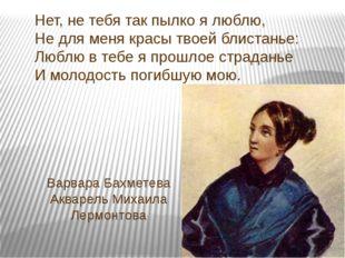 Варвара Бахметева Акварель Михаила Лермонтова Нет, не тебя так пылко я люблю,