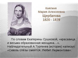 Княгиня Мария Алексеевна Щербатова 1820 - 1879 По словам Екатерины Сушковой,