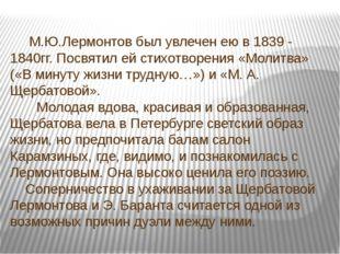 М.Ю.Лермонтов был увлечен ею в 1839 - 1840гг. Посвятил ей стихотворения «Мол