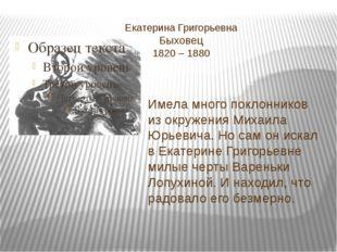 Екатерина Григорьевна Быховец 1820 – 1880 Имела много поклонников из окружен