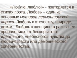 «Люблю, люблю!» - повторяется в стихах поэта. Любовь – один из основных моти
