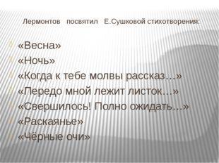 Лермонтов посвятил Е.Сушковой стихотворения: «Весна» «Ночь» «Когда к тебе мол