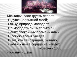 Мечтанье злое грусть лелеет В душе неопытной моей; Гляжу, природа молодеет,