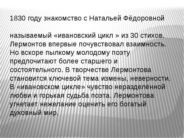 1830 году знакомство с Натальей Фёдоровной Ива́новой - Н. Ф. И. Ей посвящён т...