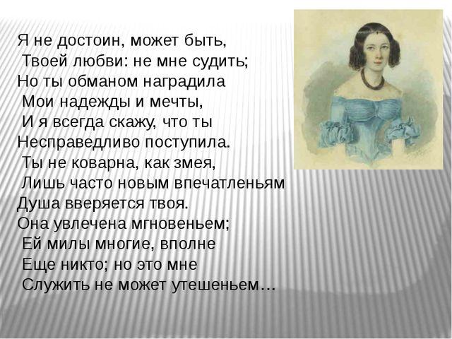 Я не достоин, может быть, Твоей любви: не мне судить; Но ты обманом наградила...