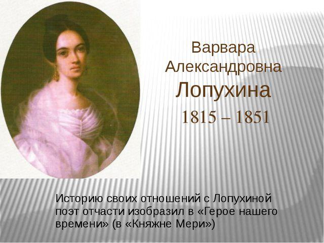 Варвара Александровна Лопухина 1815 – 1851 Историю своих отношений с Лопухино...